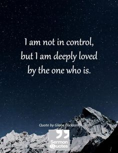 Thank You, Lord! --> I am not in control, but I am deeply loved by the one who is. — Glenn Packiamc