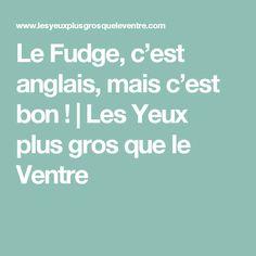 Le Fudge, c'est anglais, mais c'est bon !   Les Yeux plus gros que le Ventre