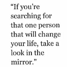 """If you're searching for that one person that will change your life, take a look in the mirror"""