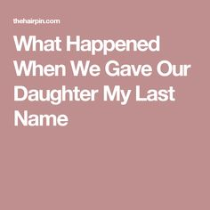 What Happened When We Gave Our Daughter My Last Name