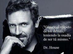 Gánate el Respeto de los demás, teniendo la osadía de ser tu Mismo. ~Dr. House #Frases #Motivacion