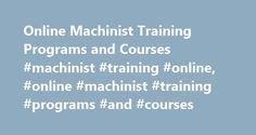 Online Machinist Training Programs and Courses #machinist #training #online, #online #machinist #training #programs #and #courses http://boston.remmont.com/online-machinist-training-programs-and-courses-machinist-training-online-online-machinist-training-programs-and-courses/  # Online Machinist Training Programs and Courses Machinist training courses are available online for students of all experience levels. Internet courses can explain the function and operation of various machine tools…