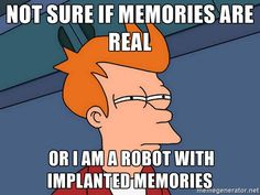 not sure if memories are real  or I am a robot with implanted memories - Futurama Fry