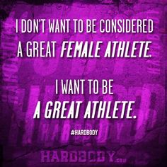 """""""I don't want to be considered a great FEMALE ATHLETE. I want to be a great athlete. """" www.hardbody.com quote inspired by Sally Hogshead"""