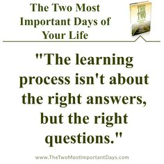"The Two Most Important Days of Your Life – ""The learning process isn't about the right answers, but the right questions."" #thetwomostimportantdaysofyourlife"