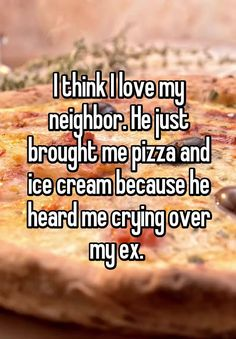 I think I love my neighbor. He just brought me pizza and ice cream because he heard me crying over my ex.