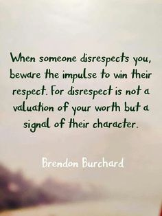 TOP RESPECT quotes and sayings by famous authors like Brendon Burchard : When someone disrespects you beware the impulse to win their respect. For disrespect is not a valuation of your worth but a signal of their character. Disrespect Quotes, Respect Quotes Lack Of, Respect Is Earned Quotes, Quotable Quotes, Motivational Quotes, Inspirational Quotes, Truth Quotes, Uplifting Quotes, Mantra