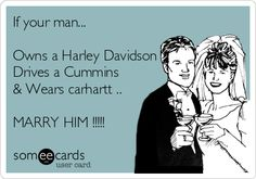 If your man... Owns a Harley Davidson Drives a Cummins & Wears carhartt .. MARRY HIM !!!!!