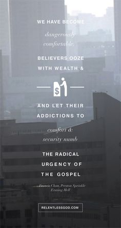 We have become dangerously comfortable. Believers ooze with wealth and money and let their addictions to comfort and security numb the radical urgency of the gospel. - Francis Chan, Preston Sprinkle, Erasing Hell