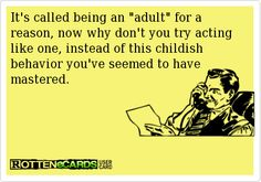 It piss me off when grown ass adults act like children and don't act their age. Grow the fuck up your not in your 20's anymore! I hope I never stoop to their level and act like a damn child when I turn 40.