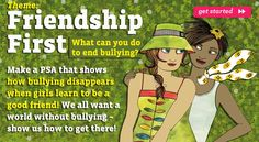Girl Scouts Speak Out: Our new theme went up on Feb 1st:  Friendship First.  Could we make bullying disappear if we put friendship first? Brownies may wan to make a PSA that tells people what your world would look like if all girls treated one another with kindness and respect and no one was bullied—at school, online, and out in the world.