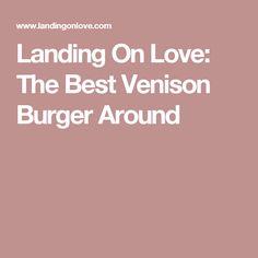 Landing On Love: The Best Venison Burger Around