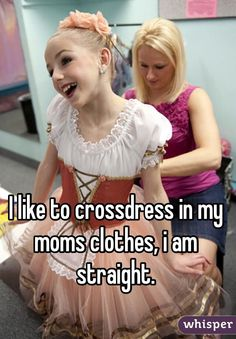 """I like to crossdress in my moms clothes, i am straight. """