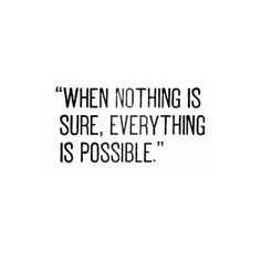 """""""WHEN NOTHING IS SURE, EVERYTHING IS POSSIBLE."""" ♡"""