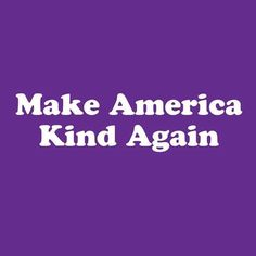 Make America Kind Again.... Right now it's fear, anger, hatred and mistrust. Is that who we really are?