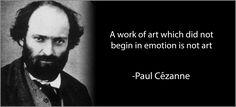 """A work of art which did not begin in emotion is not art."" - Paul Cézanne"