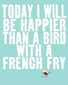 today i will be happier than a bird with a french fry!