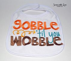Gobble Till You Wobble Baby Bib  by SewnWithLoveInTheUSA on Etsy