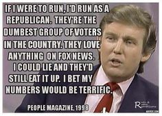 If I were to run, I'd run as a Republican. They're the dumbest group of voters in the country. They love anything on Fox News. I could lie and they'd still eat it up. I bet my numbers would be terrific.