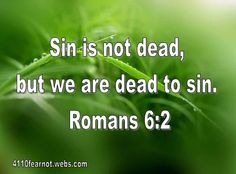 Sin is not dead, but we are dead to sin. Romans 6:2
