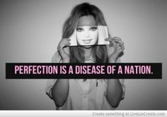 Perfection is the disease of a nation. You can't fix what you can't see it's the soul that needs the surgery.