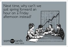 Next time, why can't we just spring forward an hour on a Friday afternoon instead? Day Light Savings Time