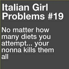 Italian Girl Problems ~ no matter how many diets you attempt, your nonna kills them all