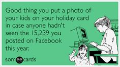 Good thing you put a photo of your kids on your holiday card in case anyone hadn't seen the 15,239 you posted on Facebook this year.