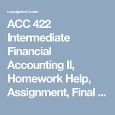 ACC 422 Intermediate Financial Accounting II, Homework Help, Assignment, Final  ACC 422 Week 1 Assignment, Disclosure Analysis Paper (Ford Company) Assignment, Disclosure Analysis Paper (Wal-Mart) Discussion Questions 1, 2, 3 and 4 ACC 422 Week 2 Team Exercise E8-25 Learning Team Problem P7-1 Weekly Reflections Wiley Plus Questions 1, 2, 3, 4 Wiley Plus E7-2, E7-8, E8-5, E8-14, P7-1, E8-25 Discussion Questions 1, 2, 3 and 4