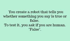 """""""False?"""" I question. """"Stupid thing doesn't work yet."""" """"Ask it another question,"""" my friend pipes up. I turn.  """"When did you get here?"""" """"Just then. But try it!"""" I turn back and ask another question.  """"I am female.""""  """"True,"""" it answers. I nod. That one was right.  """"My name is...Sandra,"""" I say.  """"False.""""  """"My name is Annie.""""  """"True.""""  """"Everything else works!"""" I say. """"What is wrong with you?"""" """"Maybe you're not human,"""" my friend suggests.  """"Impossible. What else would I be?"""" KL"""