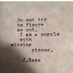 Do not try to figure me out. I am a puzzle with missing pieces.