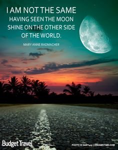 I am not the same having seen the moon shine on the other side of the world. - Mary Anne Radmacher Travel quote www.BudgetTravel.com