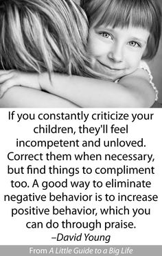 If you constantly criticize your children, they'll feel incompetent and unloved. Correct them when necessary, but find things to compliment too. A good way to eliminate negative behavior is to increase positive behavior, which you can do through praise. -David Young #ALittleGuide
