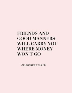 Friends and good manners will carry you where your money won't.