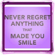 #Never regret anything that make you smile.