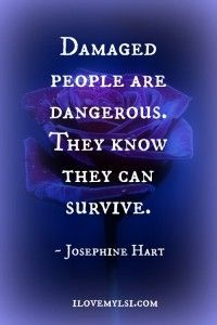Damaged people are dangerous.  They know they can survive. ~ Josephine Hart   ::)