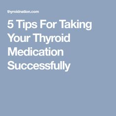 5 Tips For Taking Your Thyroid Medication Successfully