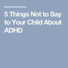 5 Things Not to Say to Your Child About ADHD