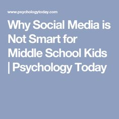 Why Social Media is Not Smart for Middle School Kids | Psychology Today