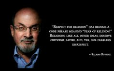 Salmon Rushdie... religions like all other ideas deserve criticism, satire and yes our  fearless respect