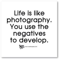 Life is like photography, you use the negatives to develop.