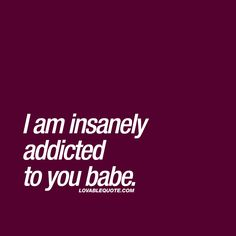 I am insanely addicted to you babe. ❤  #addictedtoyou ❤  Lovable Quote.