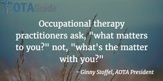 "Occupational therapy practitioners ask, ""what matters to you?"" not, ""what's the matter with you?"""
