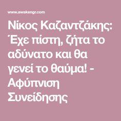 Νίκος Καζαντζάκης: Έχε πίστη, ζήτα το αδύνατο και θα γενεί το θαύμα! - Αφύπνιση Συνείδησης Quotes, Blog, Quotations, Blogging, Quote, Shut Up Quotes