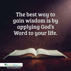 The best way to gain wisdom is by applying God's Word to your life.