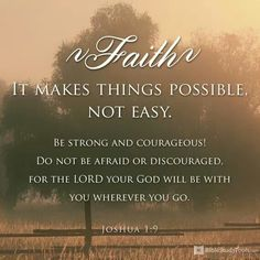 """Joshua 1:9- """"Be strong and courageous.  Do not be afraid or discouraged for the Lord your God will be with you wherever you go."""""""