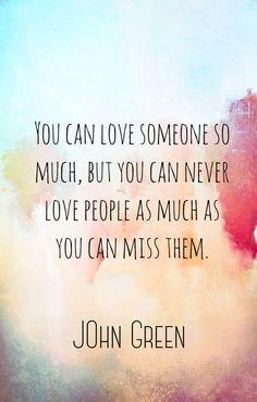 You can never love someone as much as you miss them