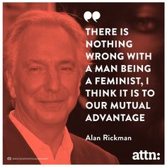 "Alan Rickman on #feminism #AllMenCan Representing that even men can participate in feminism and that it does in fact support gender equality. That it is ""to our mutual advantage"" to involve both men and women in the movement."