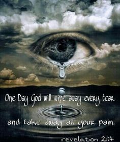 One day God will wipe away every tear and take away all your pain.  -revelation 21:4