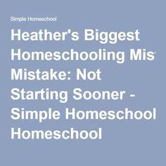 Heather's Biggest Homeschooling Mistake: Not Starting Sooner - Simple Homeschool